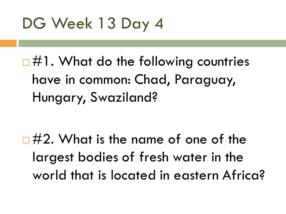 DG Week 13 Day 4 #1. What do the following countries have in common: Chad, Paraguay, Hungary, Swaziland