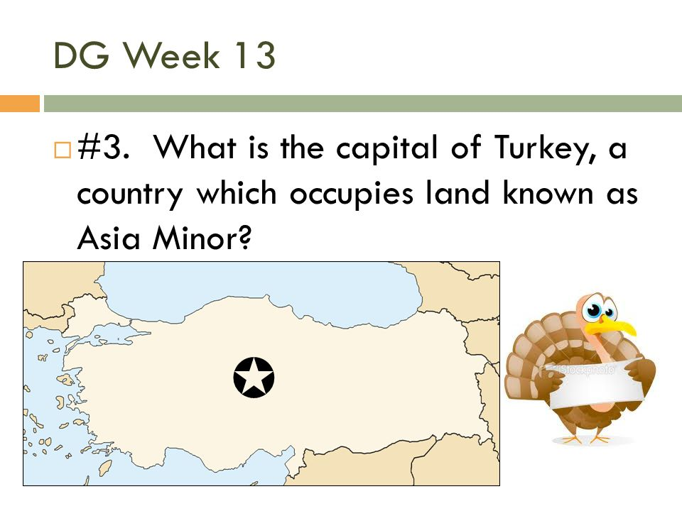 DG Week 13 #3. What is the capital of Turkey, a country which occupies land known as Asia Minor