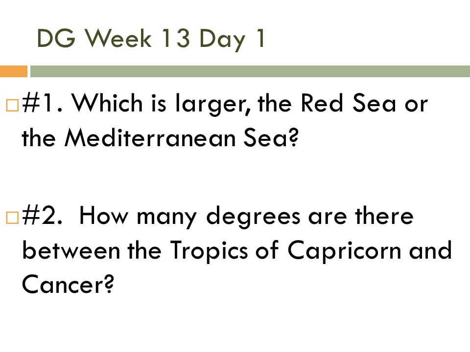 DG Week 13 Day 1 #1. Which is larger, the Red Sea or the Mediterranean Sea