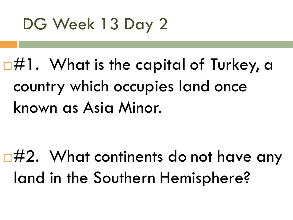 DG Week 13 Day 2 #1. What is the capital of Turkey, a country which occupies land once known as Asia Minor.