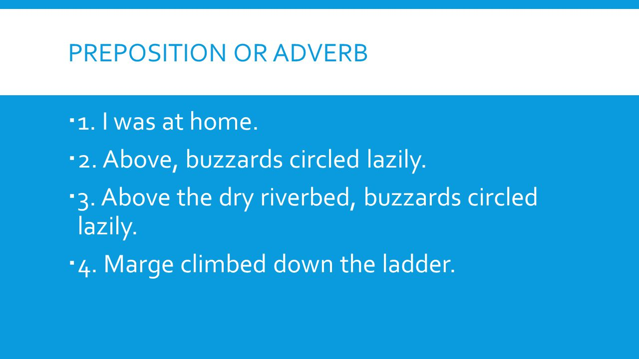 Preposition or adverb 1. I was at home. 2. Above, buzzards circled lazily. 3. Above the dry riverbed, buzzards circled lazily.