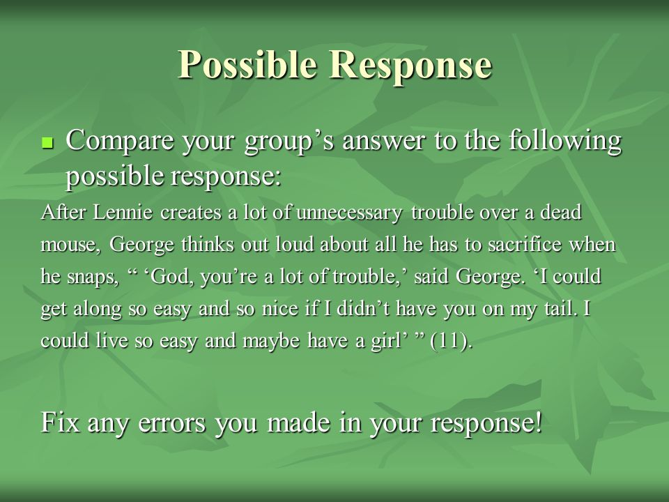 Possible Response Compare your group's answer to the following possible response: After Lennie creates a lot of unnecessary trouble over a dead.