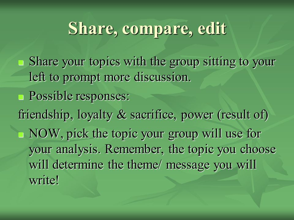 Share, compare, edit Share your topics with the group sitting to your left to prompt more discussion.