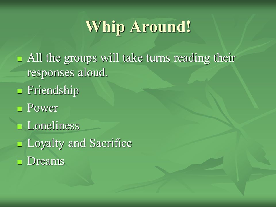 Whip Around! All the groups will take turns reading their responses aloud. Friendship. Power. Loneliness.
