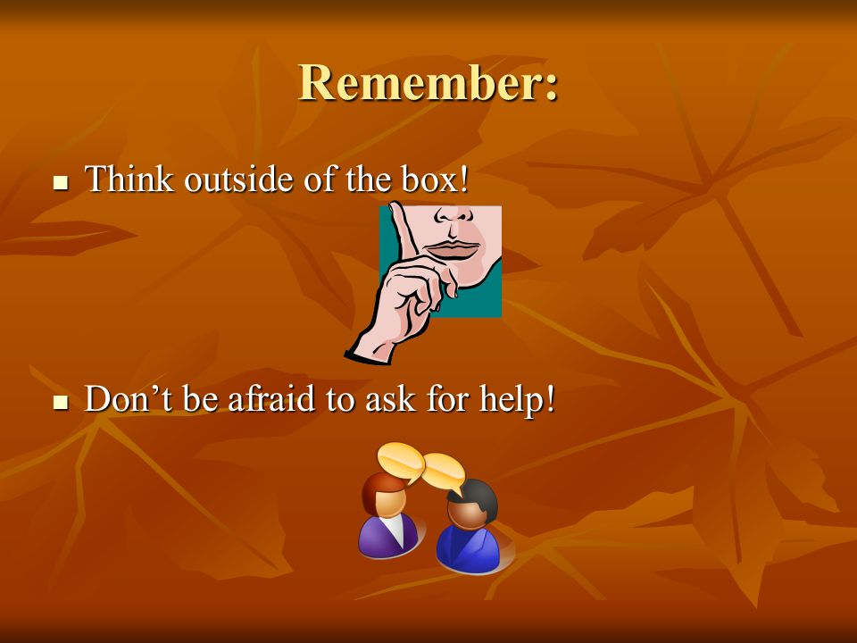 Remember: Think outside of the box! Don't be afraid to ask for help!
