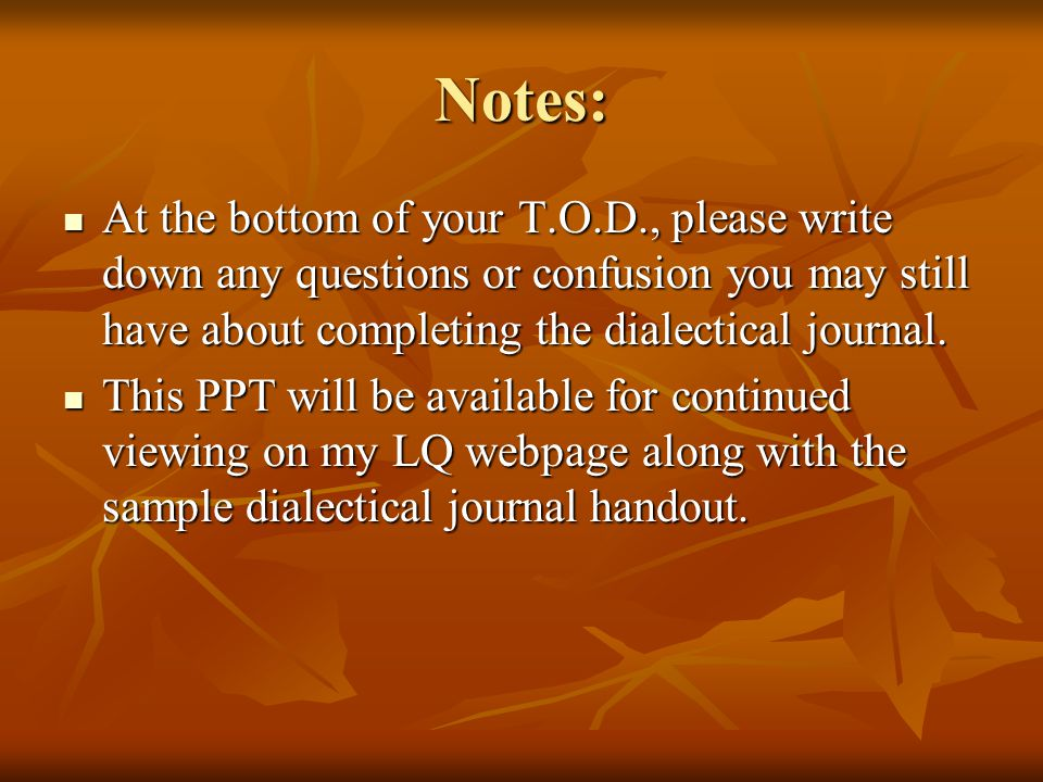 Notes: At the bottom of your T.O.D., please write down any questions or confusion you may still have about completing the dialectical journal.