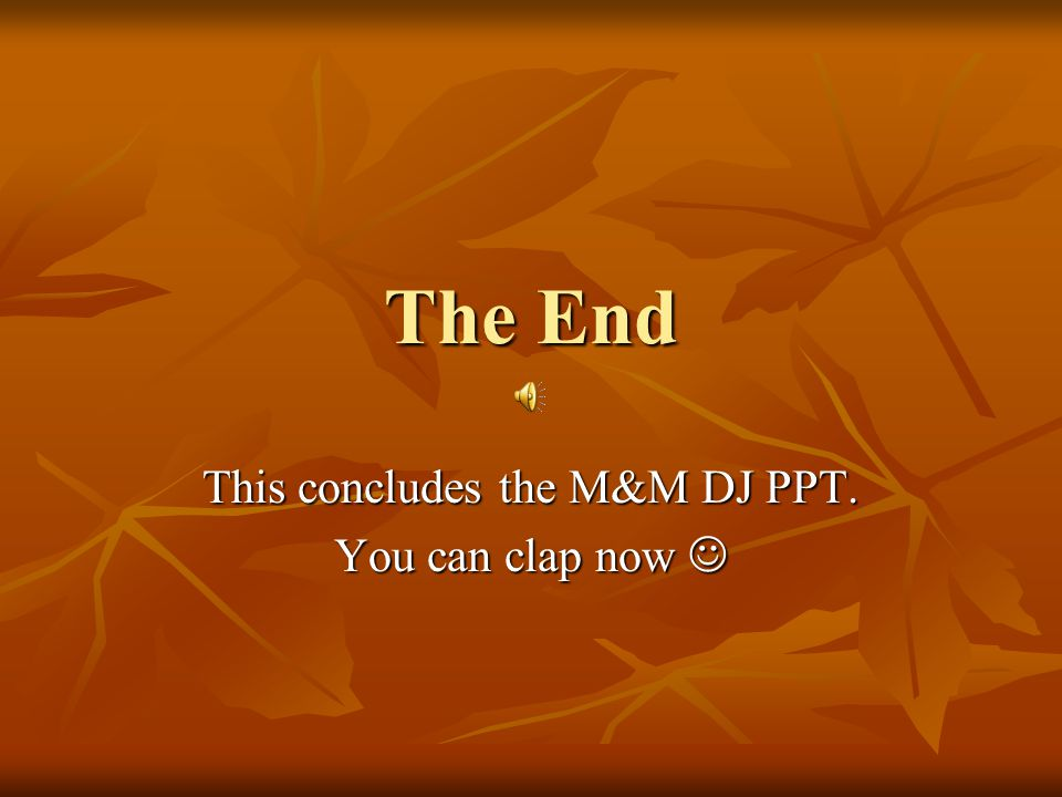This concludes the M&M DJ PPT. You can clap now 