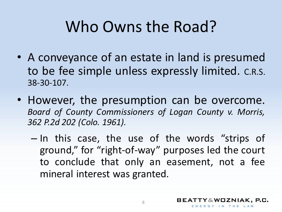 Who Owns the Road A conveyance of an estate in land is presumed to be fee simple unless expressly limited. C.R.S. 38-30-107.