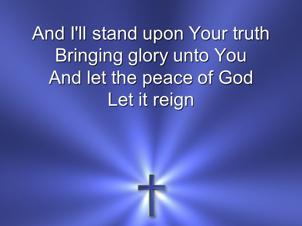 And I ll stand upon Your truth Bringing glory unto You And let the peace of God
