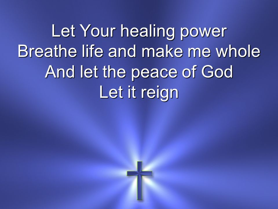 Let Your healing power Breathe life and make me whole And let the peace of God