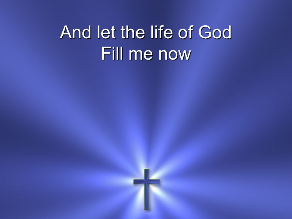 And let the life of God Fill me now