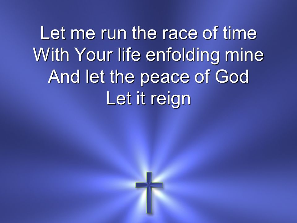 Let me run the race of time With Your life enfolding mine And let the peace of God