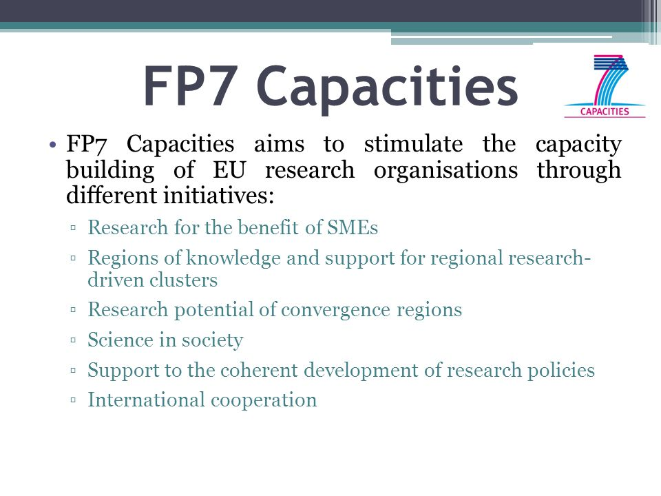 FP7 Capacities FP7 Capacities aims to stimulate the capacity building of EU research organisations through different initiatives: