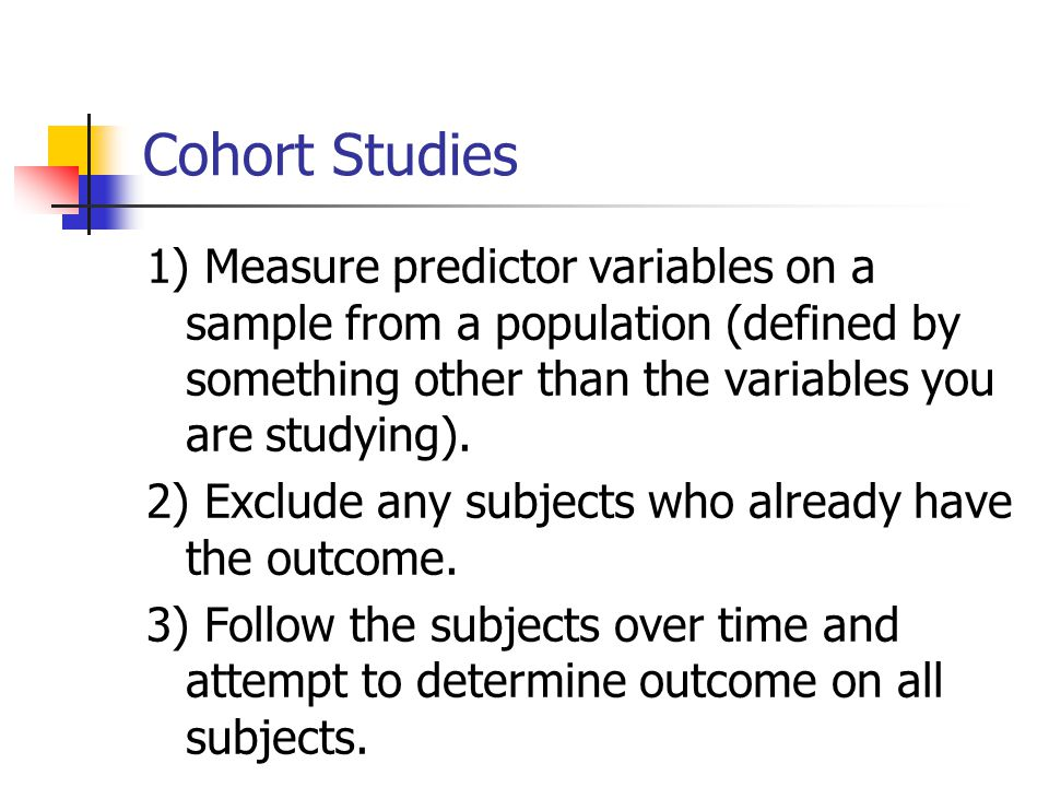 Cohort Studies 1) Measure predictor variables on a sample from a population (defined by something other than the variables you are studying).