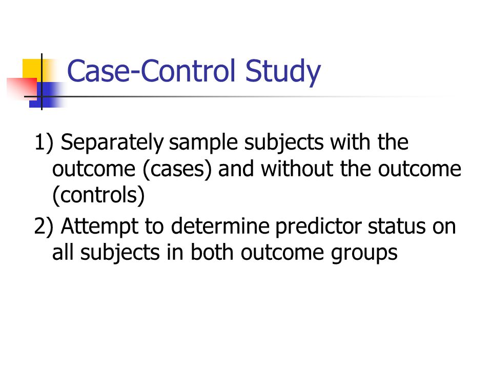 Case-Control Study 1) Separately sample subjects with the outcome (cases) and without the outcome (controls)