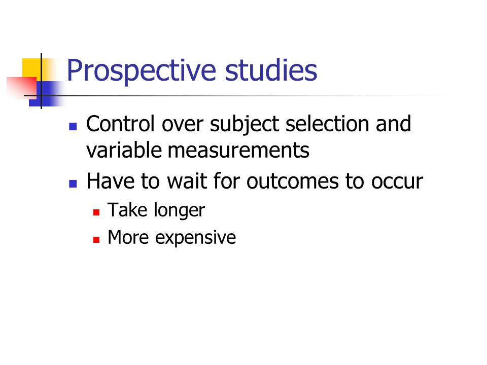 Prospective studies Control over subject selection and variable measurements. Have to wait for outcomes to occur.