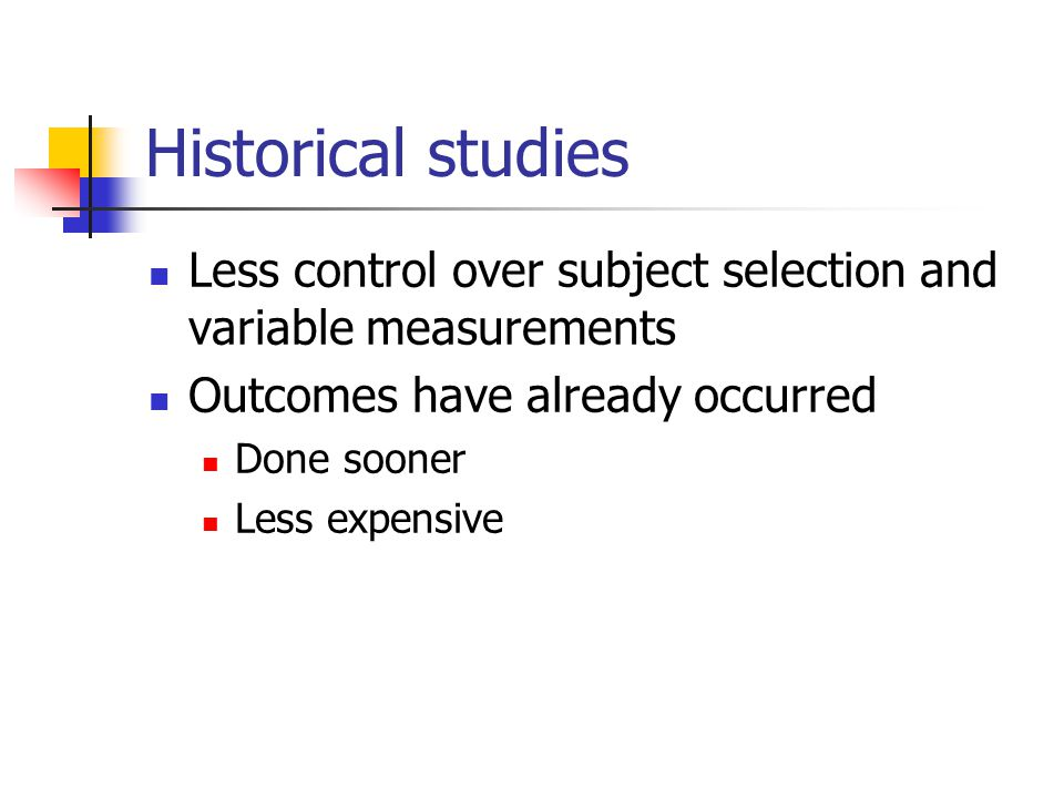 Historical studies Less control over subject selection and variable measurements. Outcomes have already occurred.