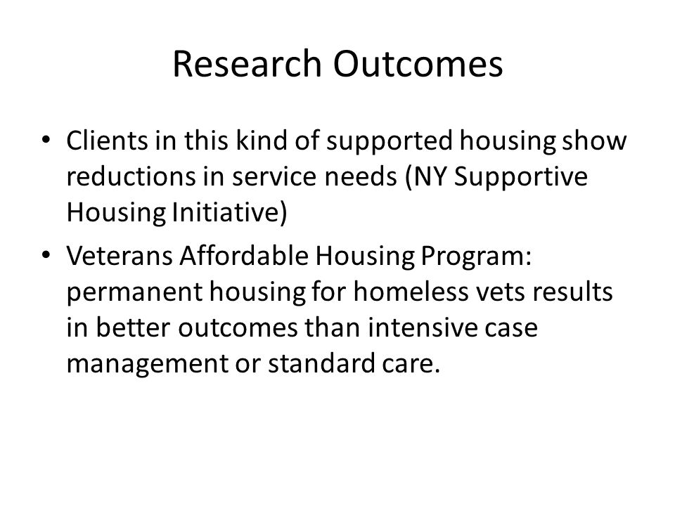 Research Outcomes Clients in this kind of supported housing show reductions in service needs (NY Supportive Housing Initiative)