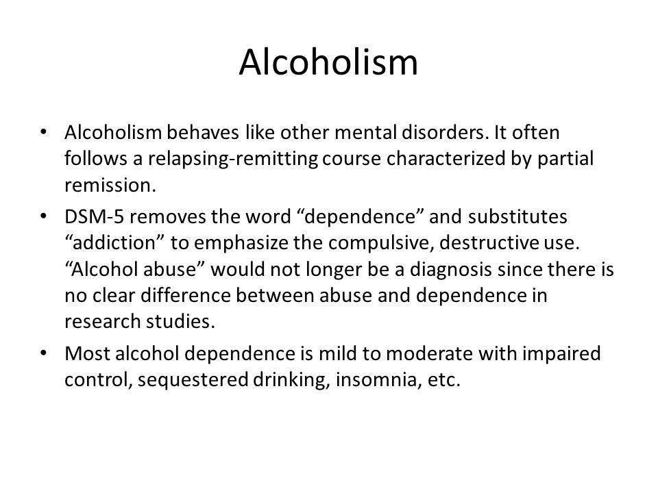 Alcoholism Alcoholism behaves like other mental disorders. It often follows a relapsing-remitting course characterized by partial remission.