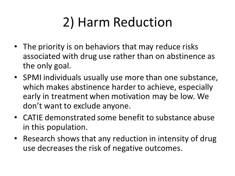 2) Harm Reduction The priority is on behaviors that may reduce risks associated with drug use rather than on abstinence as the only goal.