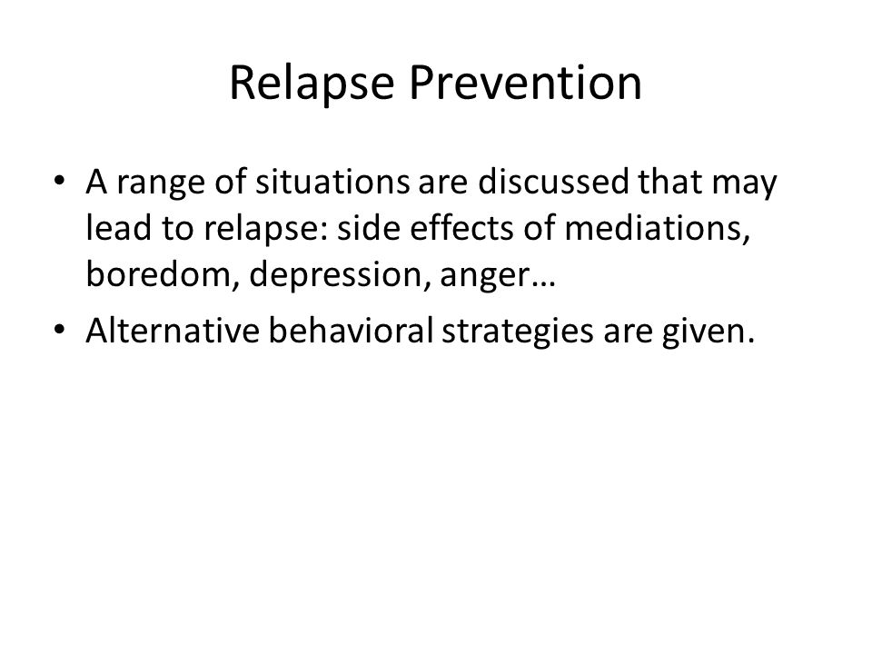 Relapse Prevention A range of situations are discussed that may lead to relapse: side effects of mediations, boredom, depression, anger…
