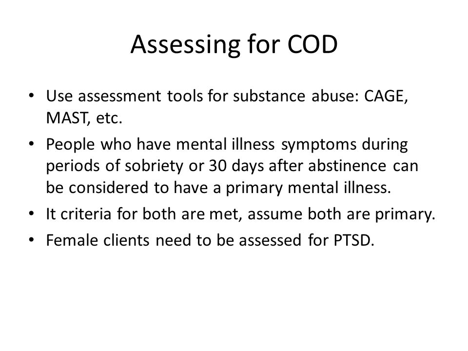 Assessing for COD Use assessment tools for substance abuse: CAGE, MAST, etc.