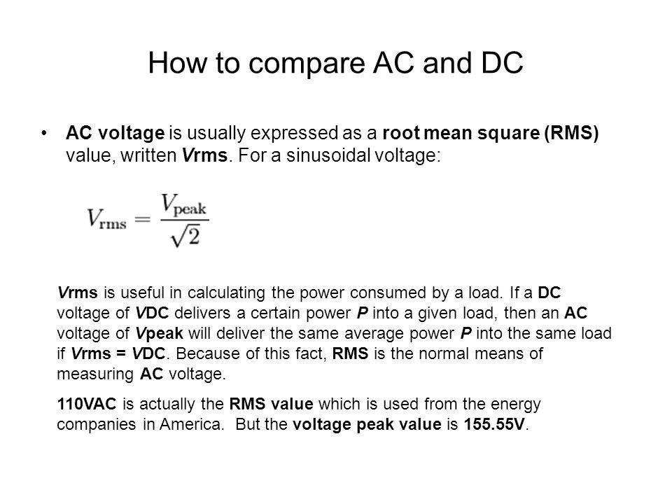 How to compare AC and DC AC voltage is usually expressed as a root mean square (RMS) value, written Vrms. For a sinusoidal voltage: