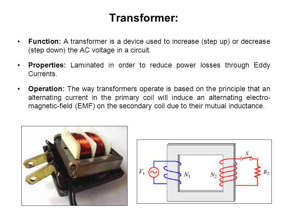 Transformer: Function: A transformer is a device used to increase (step up) or decrease (step down) the AC voltage in a circuit.