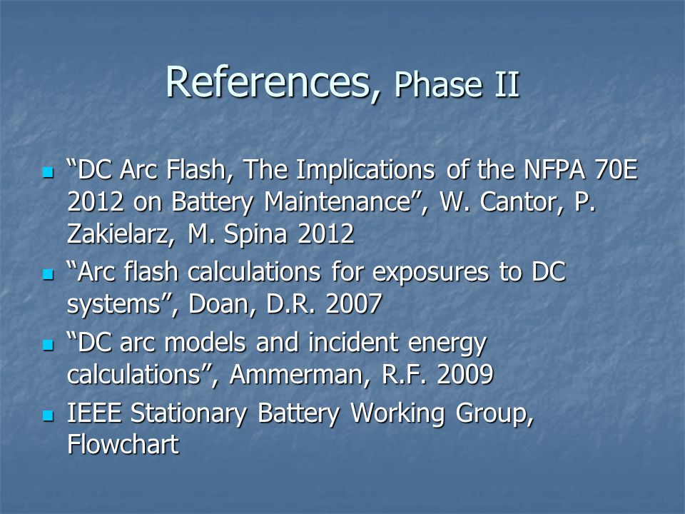 References, Phase II DC Arc Flash, The Implications of the NFPA 70E 2012 on Battery Maintenance , W. Cantor, P. Zakielarz, M. Spina 2012.