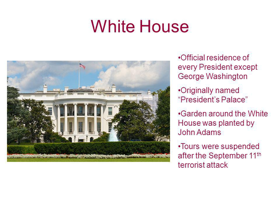 White House Official residence of every President except George Washington. Originally named President's Palace