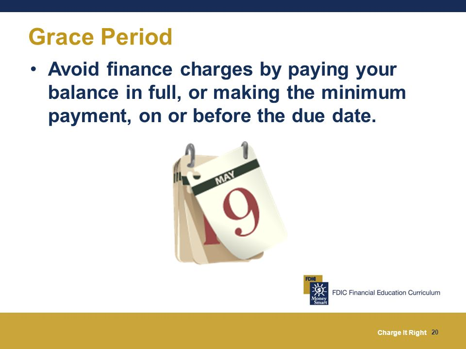 Grace Period Avoid finance charges by paying your balance in full, or making the minimum payment, on or before the due date.
