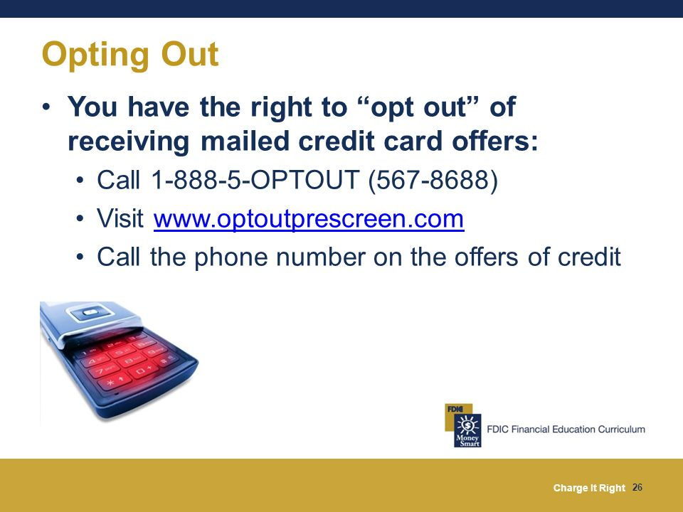 Opting Out You have the right to opt out of receiving mailed credit card offers: Call 1-888-5-OPTOUT (567-8688)