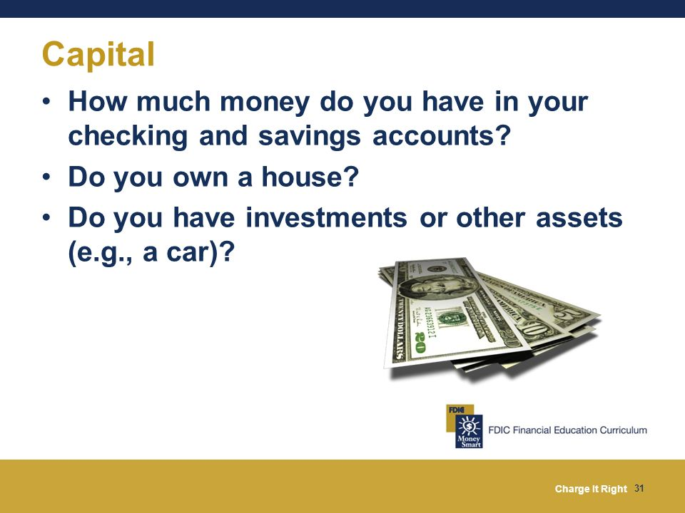 Capital How much money do you have in your checking and savings accounts Do you own a house