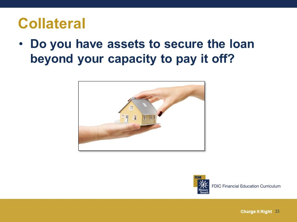 Collateral Do you have assets to secure the loan beyond your capacity to pay it off