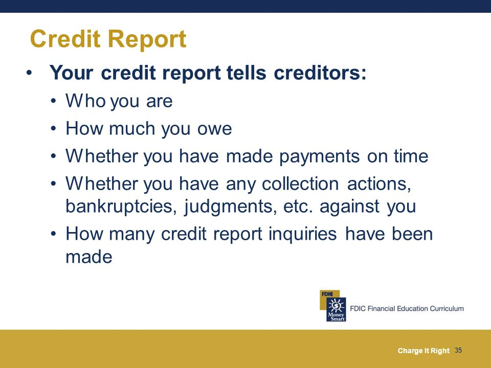 Credit Report Your credit report tells creditors: Who you are