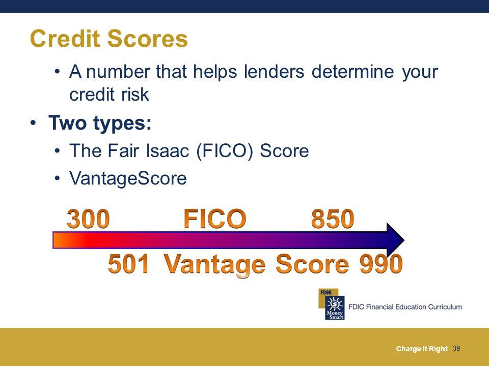 300 FICO 850 501 Vantage Score 990 Credit Scores Two types: