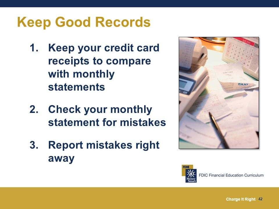 Keep Good Records Keep your credit card receipts to compare with monthly statements Check your monthly statement for mistakes.