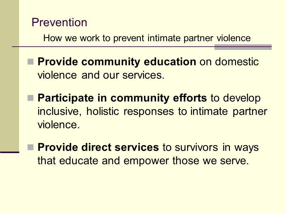 Prevention How we work to prevent intimate partner violence. Provide community education on domestic violence and our services.