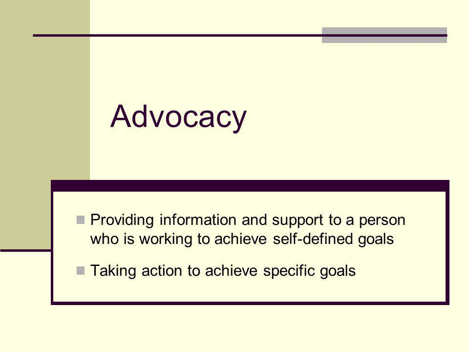 Advocacy Providing information and support to a person who is working to achieve self-defined goals.