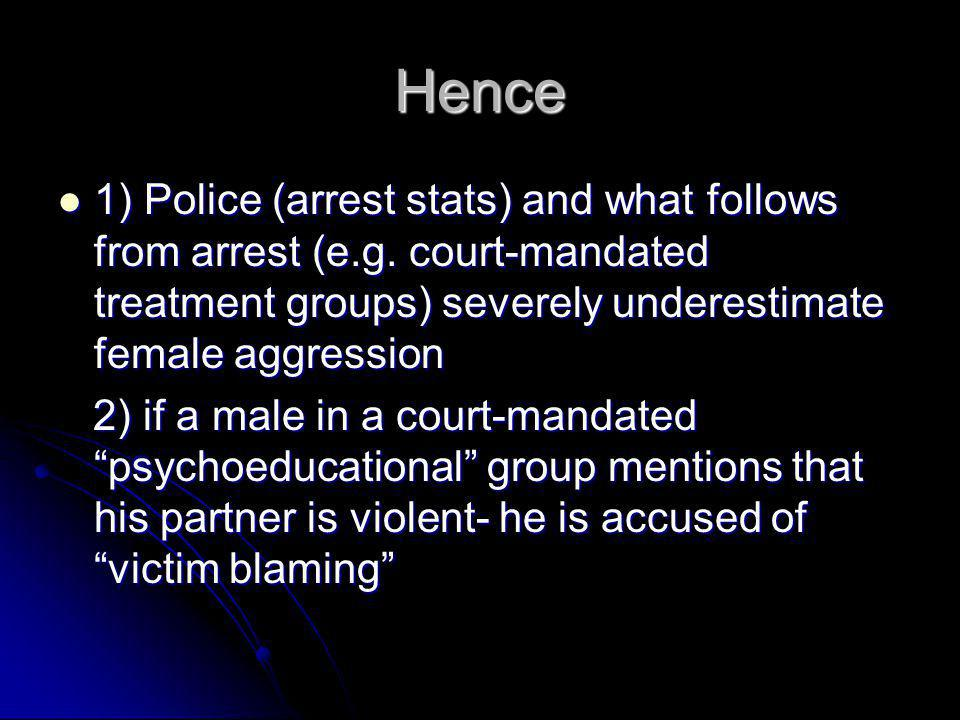 Hence 1) Police (arrest stats) and what follows from arrest (e.g. court-mandated treatment groups) severely underestimate female aggression.