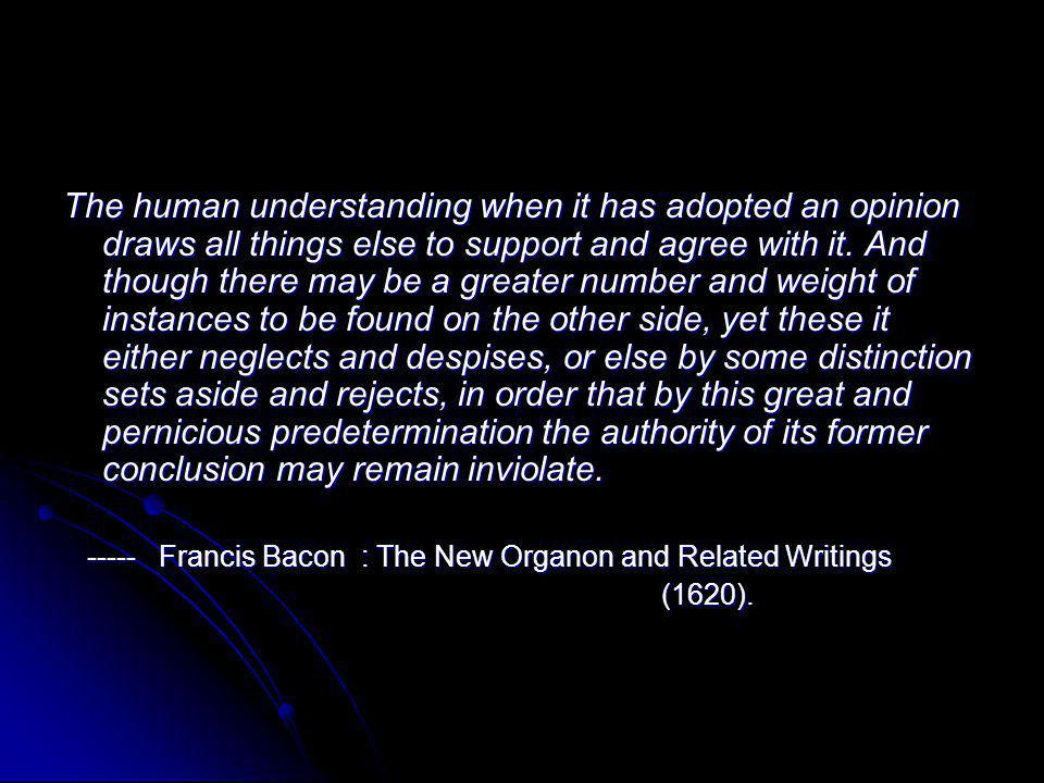 The human understanding when it has adopted an opinion draws all things else to support and agree with it. And though there may be a greater number and weight of instances to be found on the other side, yet these it either neglects and despises, or else by some distinction sets aside and rejects, in order that by this great and pernicious predetermination the authority of its former conclusion may remain inviolate.