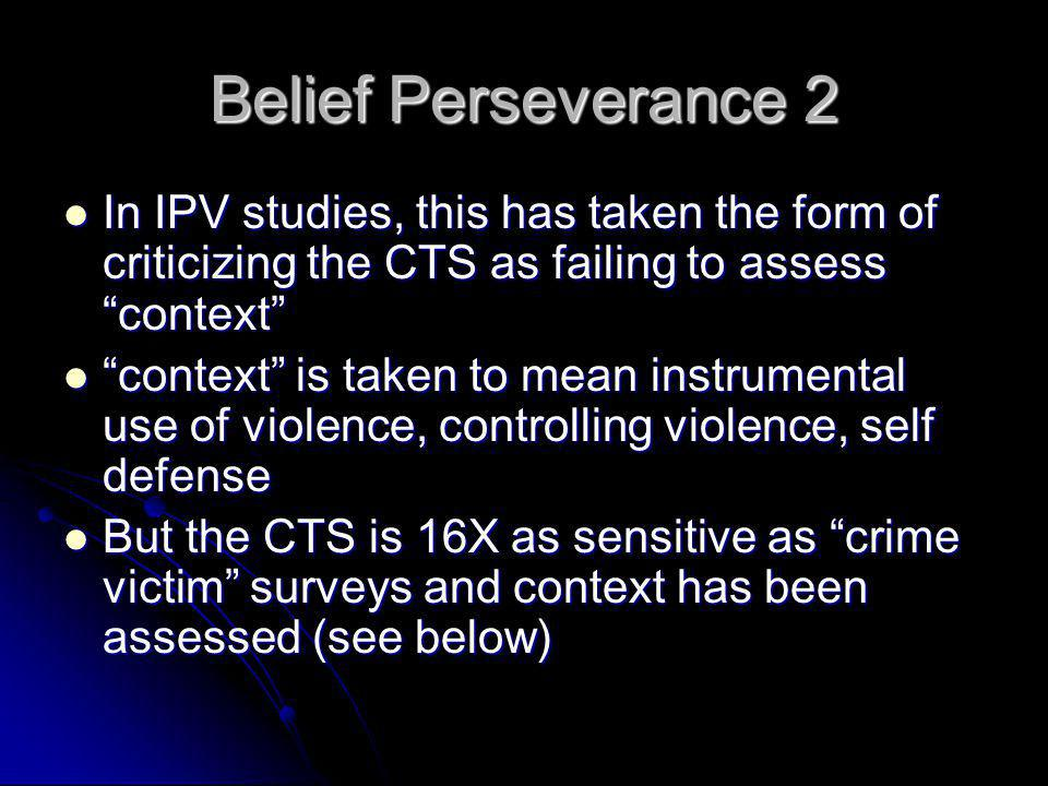 Belief Perseverance 2 In IPV studies, this has taken the form of criticizing the CTS as failing to assess context