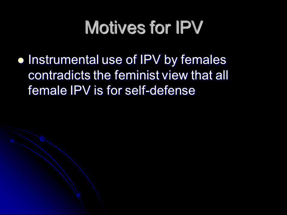 Motives for IPV Instrumental use of IPV by females contradicts the feminist view that all female IPV is for self-defense.