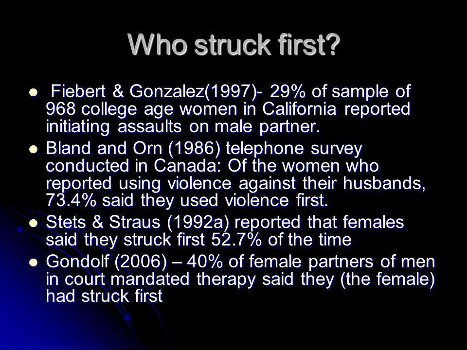 Who struck first Fiebert & Gonzalez(1997)- 29% of sample of 968 college age women in California reported initiating assaults on male partner.