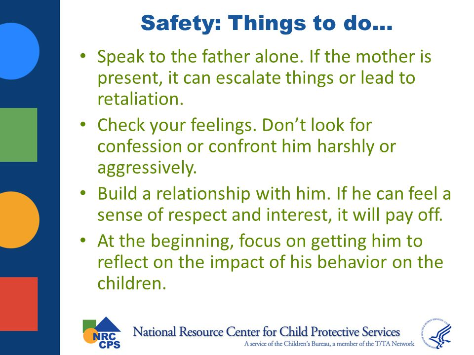 Safety: Things to do… Speak to the father alone. If the mother is present, it can escalate things or lead to retaliation.