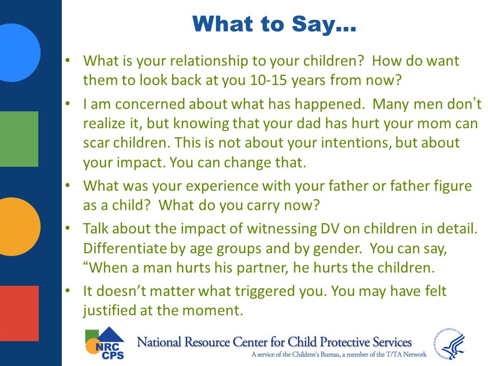 What to Say… What is your relationship to your children How do want them to look back at you 10-15 years from now