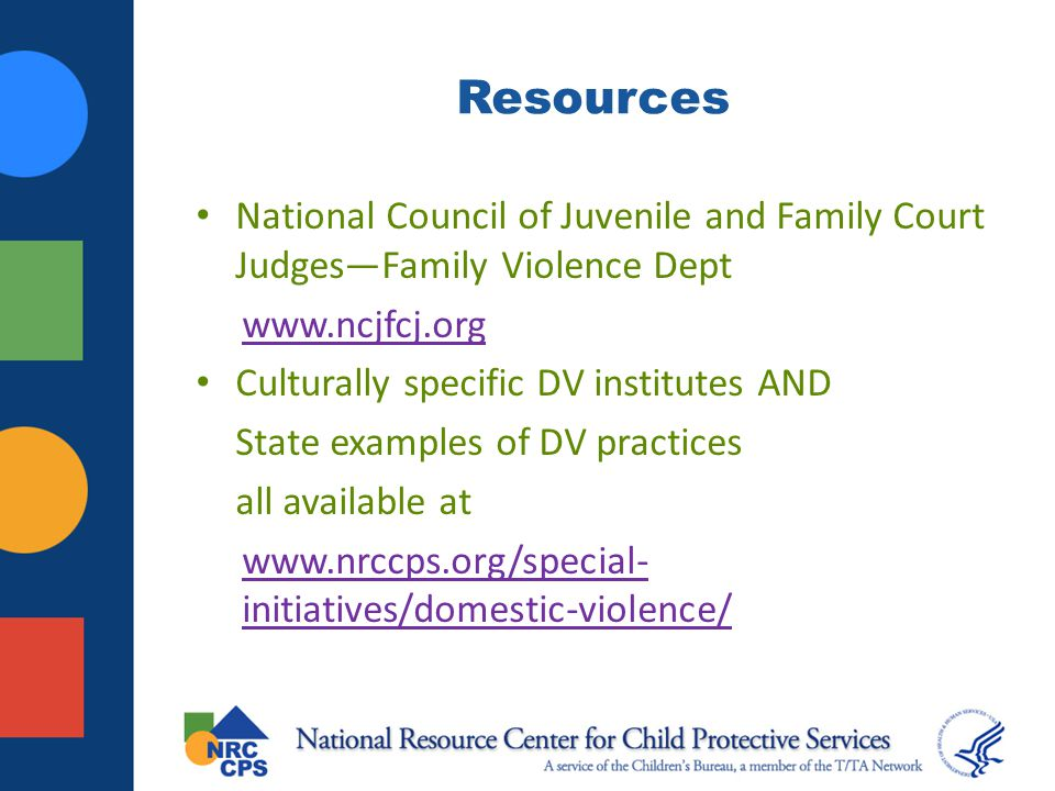 Resources National Council of Juvenile and Family Court Judges—Family Violence Dept. www.ncjfcj.org.