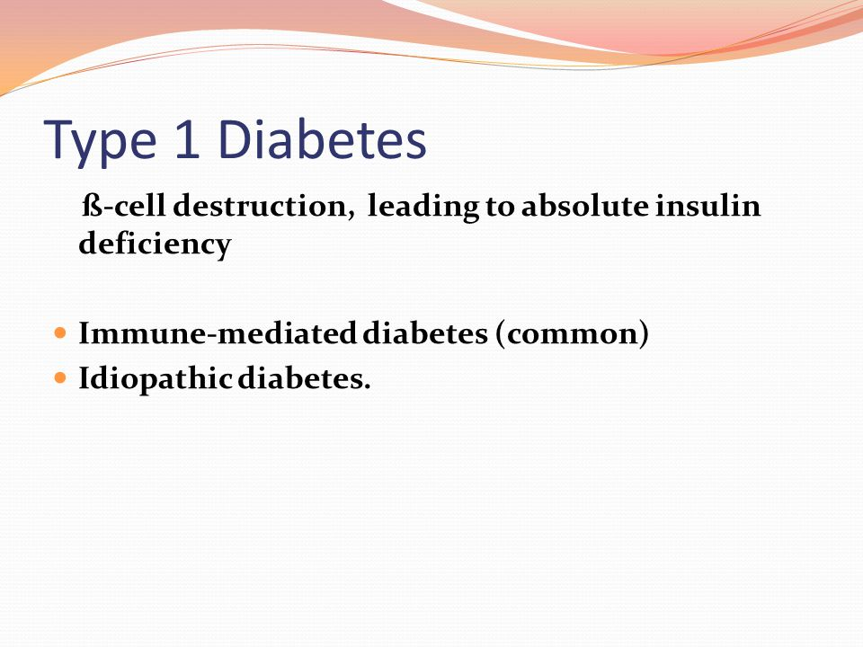 Type 1 Diabetes ß-cell destruction, leading to absolute insulin deficiency. Immune-mediated diabetes (common)