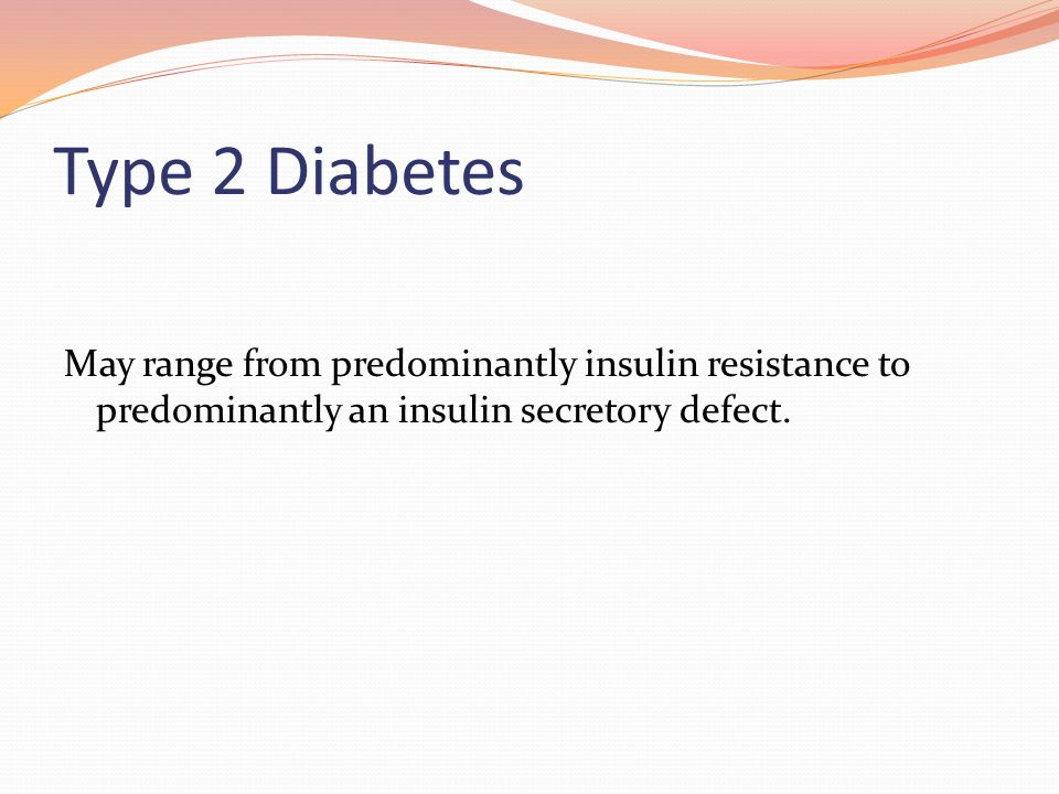 Type 2 Diabetes May range from predominantly insulin resistance to predominantly an insulin secretory defect.