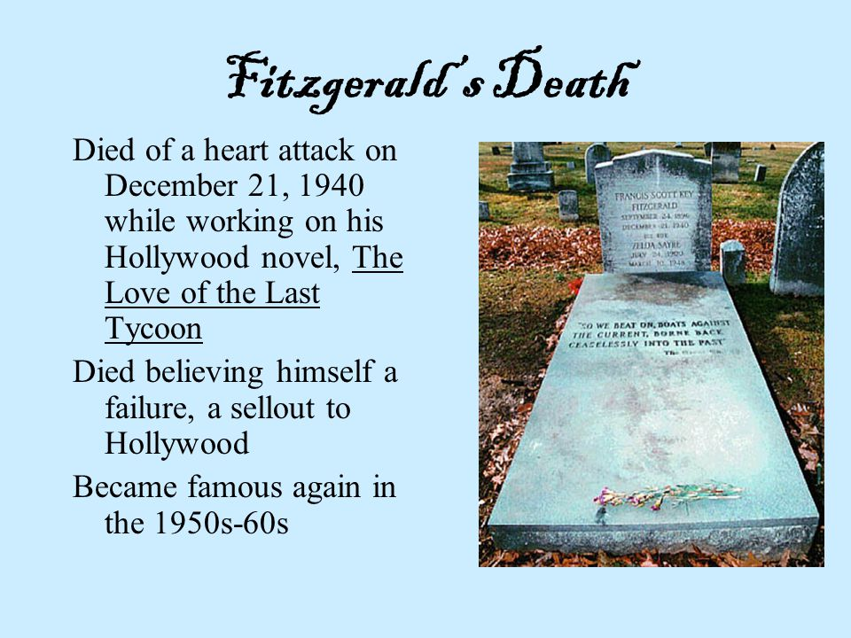 Fitzgerald's Death Died of a heart attack on December 21, 1940 while working on his Hollywood novel, The Love of the Last Tycoon.